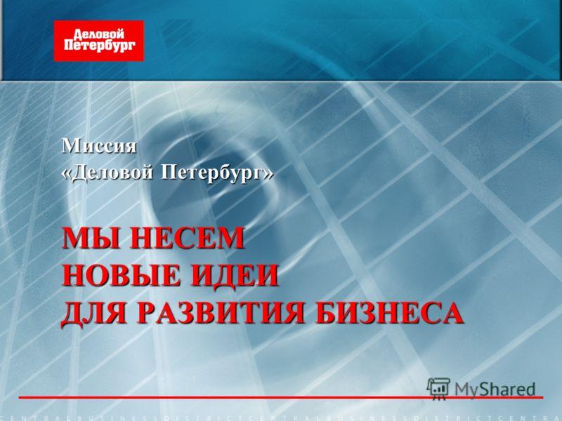 Миссия «Деловой Петербург» МЫ НЕСЕМ НОВЫЕ ИДЕИ ДЛЯ РАЗВИТИЯ БИЗНЕСА