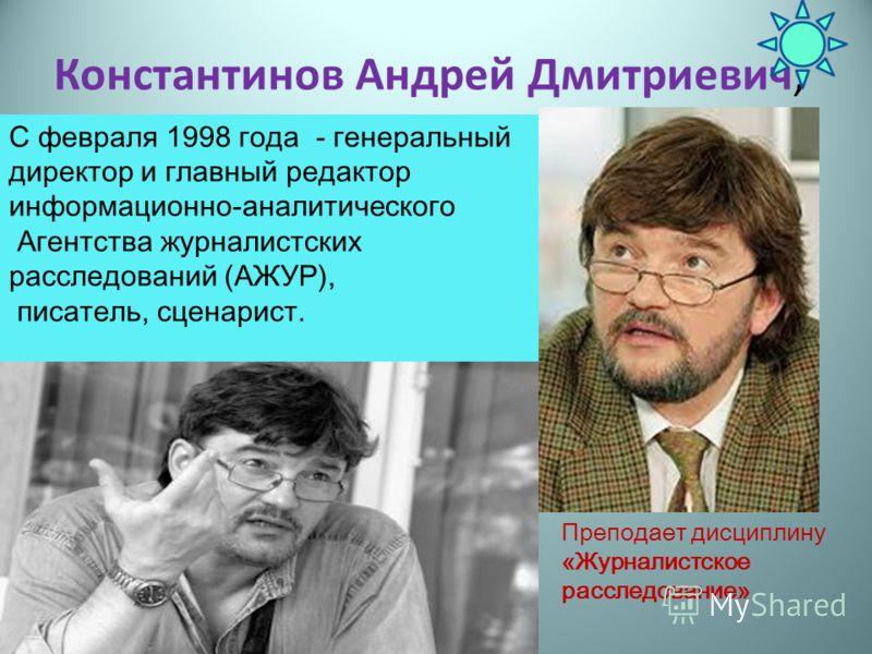 Константинов Андрей Дмитриевич, С февраля 1998 года - генеральный директор и главный редактор информационно-аналитического Агентства журналистских расследований (АЖУР), писатель, сценарист. Преподает дисциплину «Журналистское расследование»