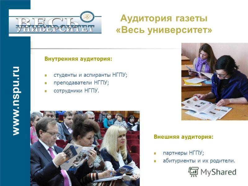 www.nspu.ru Аудитория газеты «Весь университет» Внутренняя аудитория: студенты и аспиранты НГПУ; преподаватели НГПУ; сотрудники НГПУ. Внешняя аудитория: партнеры НГПУ; абитуриенты и их родители.
