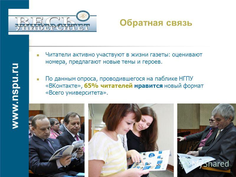 www.nspu.ru Обратная связь Читатели активно участвуют в жизни газеты: оценивают номера, предлагают новые темы и героев. По данным опроса, проводившегося на паблике НГПУ «ВКонтакте», 65% читателей нравится новый формат «Всего университета».