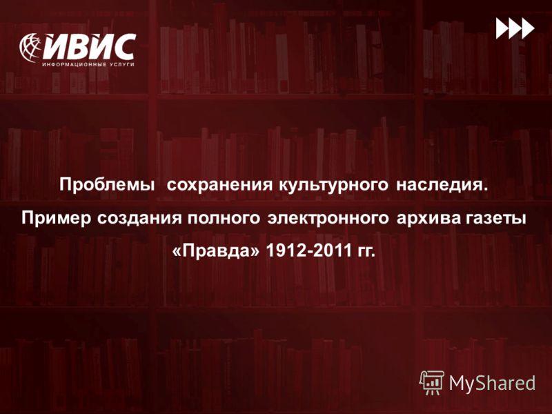 Проблемы сохранения культурного наследия. Пример создания полного электронного архива газеты «Правда» 1912-2011 гг.
