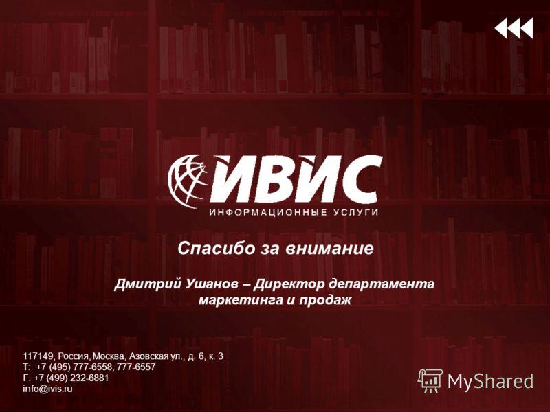 Спасибо за внимание Дмитрий Ушанов – Директор департамента маркетинга и продаж 117149, Россия, Москва, Азовская ул., д. 6, к. 3 Т: +7 (495) 777-6558, 777-6557 F: +7 (499) 232-6881 info@ivis.ru