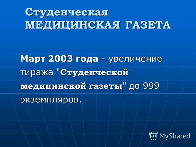 Студенческая МЕДИЦИНСКАЯ ГАЗЕТА Март 2003 года - увеличение тиража  Студенческой медицинской газеты  до 999 экземпляров.