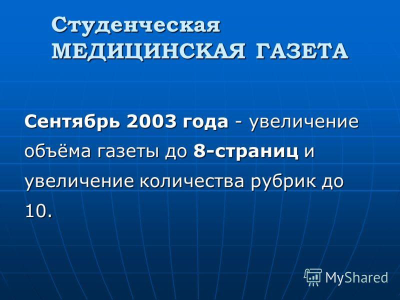 Студенческая МЕДИЦИНСКАЯ ГАЗЕТА Сентябрь 2003 года - увеличение объёма газеты до 8-страниц и увеличение количества рубрик до 10.