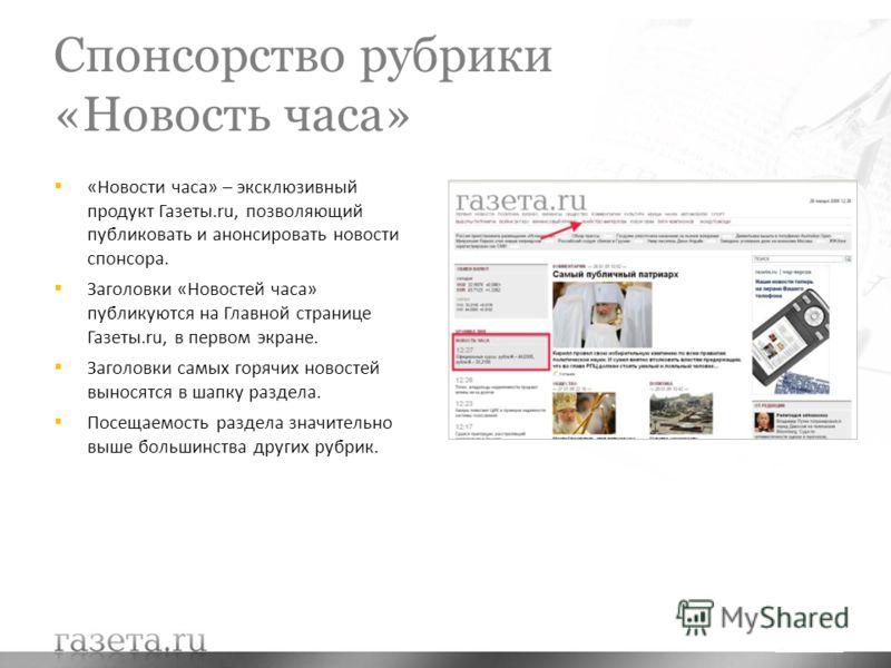 Спонсорство рубрики «Новость часа» «Новости часа» – эксклюзивный продукт Газеты.ru, позволяющий публиковать и анонсировать новости спонсора. Заголовки «Новостей часа» публикуются на Главной странице Газеты.ru, в первом экране. Заголовки самых горячих