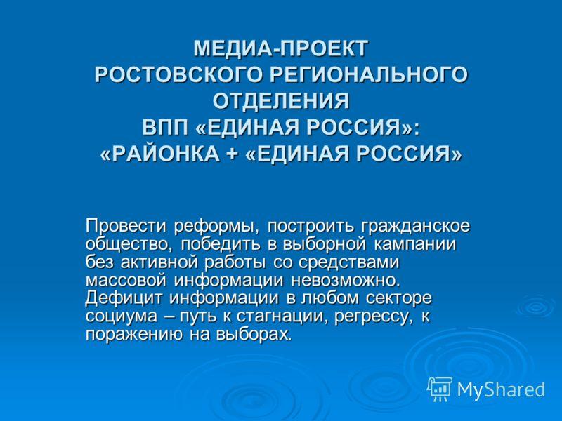 МЕДИА-ПРОЕКТ РОСТОВСКОГО РЕГИОНАЛЬНОГО ОТДЕЛЕНИЯ ВПП «ЕДИНАЯ РОССИЯ»: «РАЙОНКА + «ЕДИНАЯ РОССИЯ» Провести реформы, построить гражданское общество, победить в выборной кампании без активной работы со средствами массовой информации невозможно. Дефицит