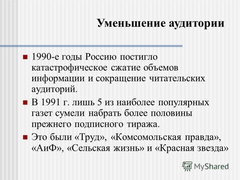 Уменьшение аудитории 1990-е годы Россию постигло катастрофическое сжатие объемов информации и сокращение читательских аудиторий. В 1991 г. лишь 5 из наиболее популярных газет сумели набрать более половины прежнего подписного тиража. Это были «Труд»,