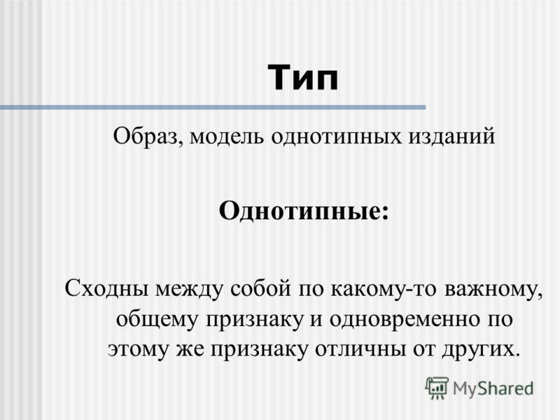 Тип Образ, модель однотипных изданий Однотипные: Сходны между собой по какому-то важному, общему признаку и одновременно по этому же признаку отличны от других.