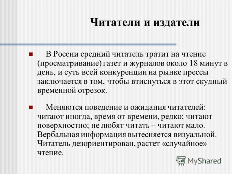 Читатели и издатели В России средний читатель тратит на чтение (просматривание) газет и журналов около 18 минут в день, и суть всей конкуренции на рынке прессы заключается в том, чтобы втиснуться в этот скудный временной отрезок. Меняются поведение и