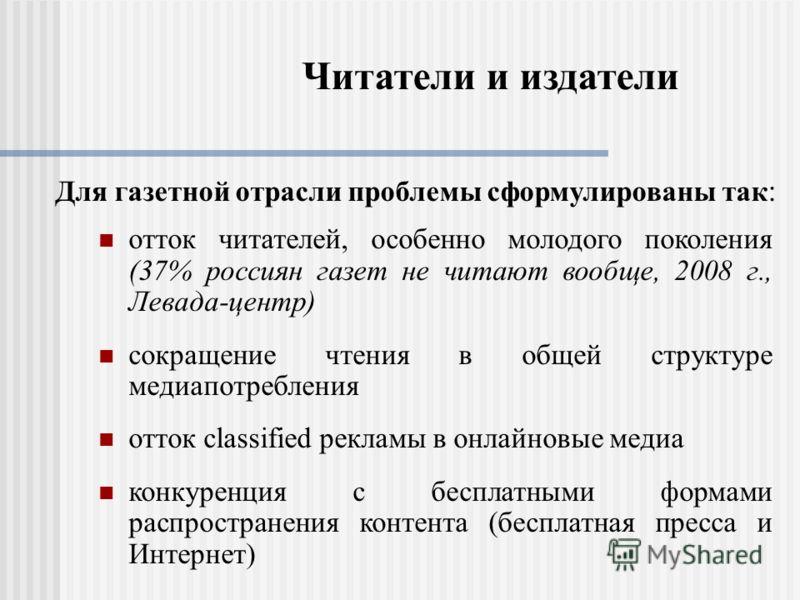 Читатели и издатели отток читателей, особенно молодого поколения (37% россиян газет не читают вообще, 2008 г., Левада-центр) сокращение чтения в общей структуре медиапотребления отток classified рекламы в онлайновые медиа конкуренция с бесплатными фо
