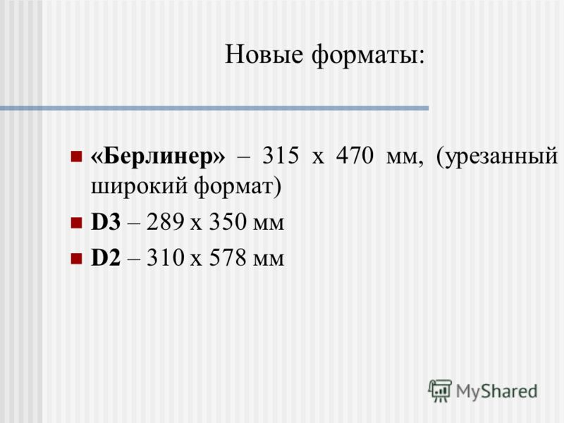 Новые форматы: «Берлинер» – 315 x 470 мм, (урезанный широкий формат) D3 – 289 х 350 мм D2 – 310 х 578 мм