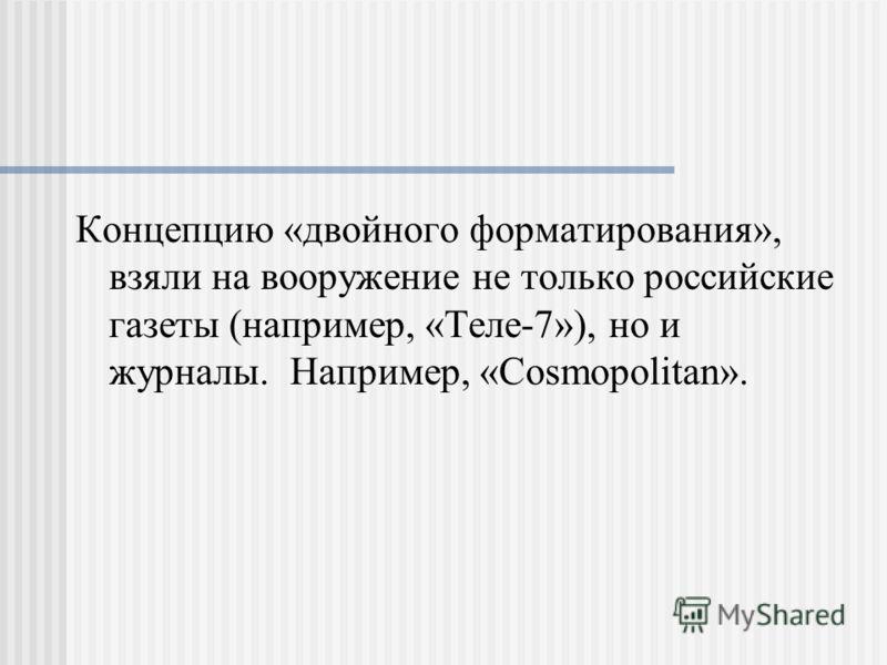 Концепцию «двойного форматирования», взяли на вооружение не только российские газеты (например, «Теле-7»), но и журналы. Например, «Cosmopolitan».