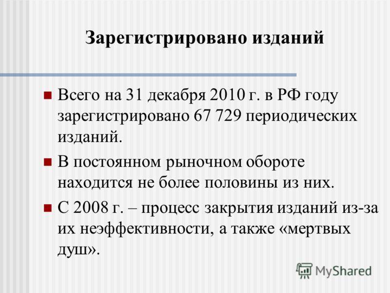 Всего на 31 декабря 2010 г. в РФ году зарегистрировано 67 729 периодических изданий. В постоянном рыночном обороте находится не более половины из них. С 2008 г. – процесс закрытия изданий из-за их неэффективности, а также «мертвых душ». Зарегистриров