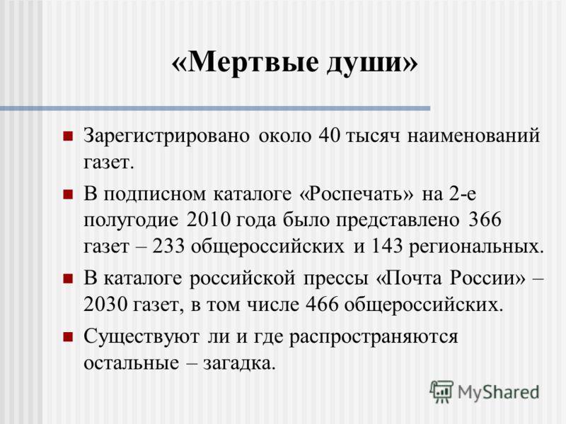 «Мертвые души» Зарегистрировано около 40 тысяч наименований газет. В подписном каталоге «Роспечать» на 2-е полугодие 2010 года было представлено 366 газет – 233 общероссийских и 143 региональных. В каталоге российской прессы «Почта России» – 2030 газ
