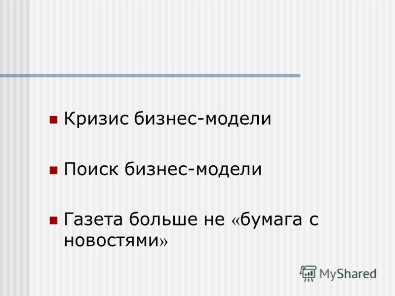 Кризис бизнес-модели Поиск бизнес-модели Газета больше не « бумага с новостями »
