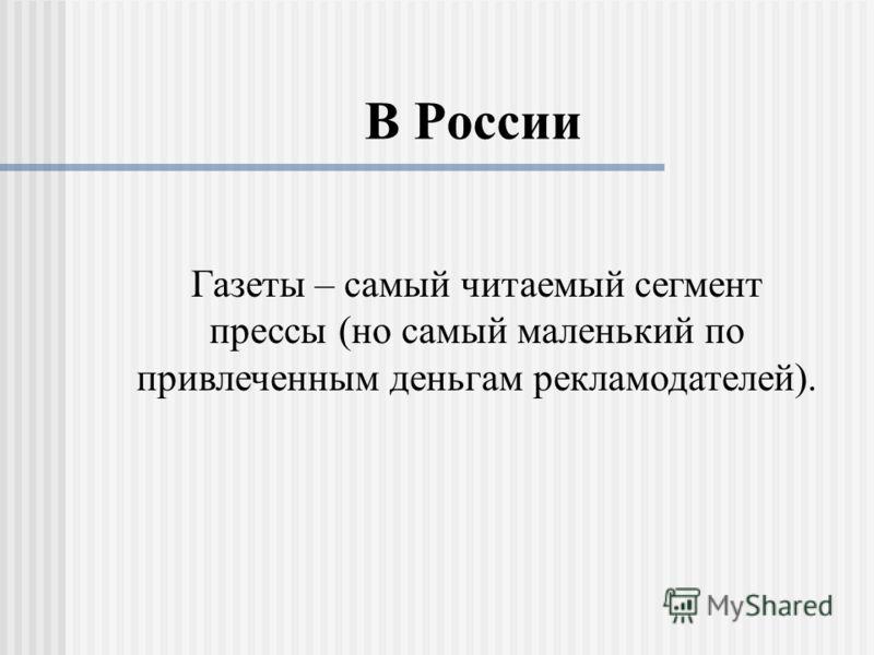 В России Газеты – самый читаемый сегмент прессы (но самый маленький по привлеченным деньгам рекламодателей).