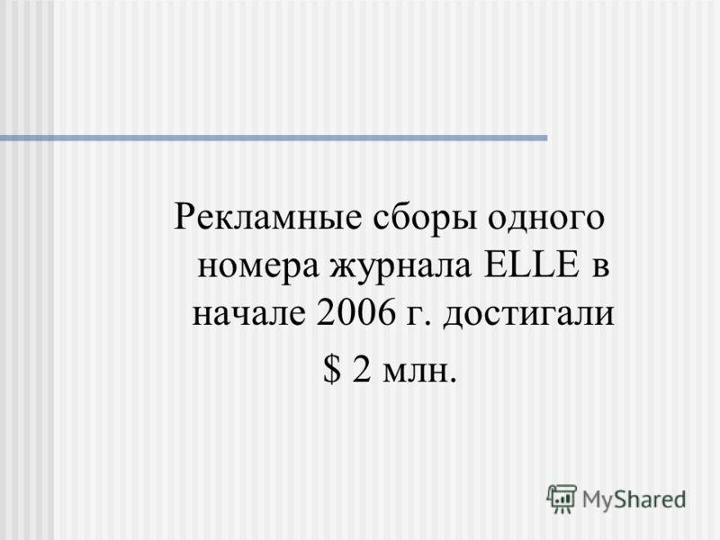 Рекламные сборы одного номера журнала ELLE в начале 2006 г. достигали $ 2 млн.