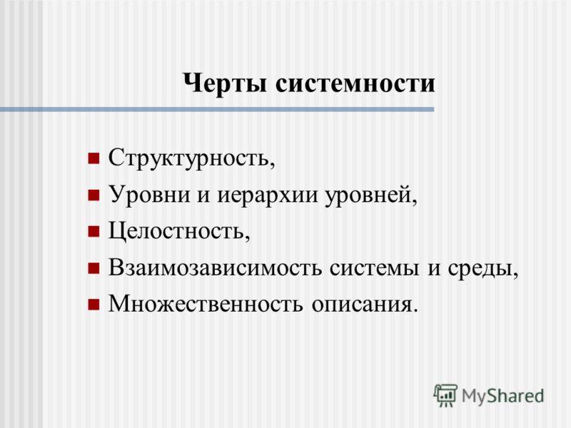 Черты системности Структурность, Уровни и иерархии уровней, Целостность, Взаимозависимость системы и среды, Множественность описания.