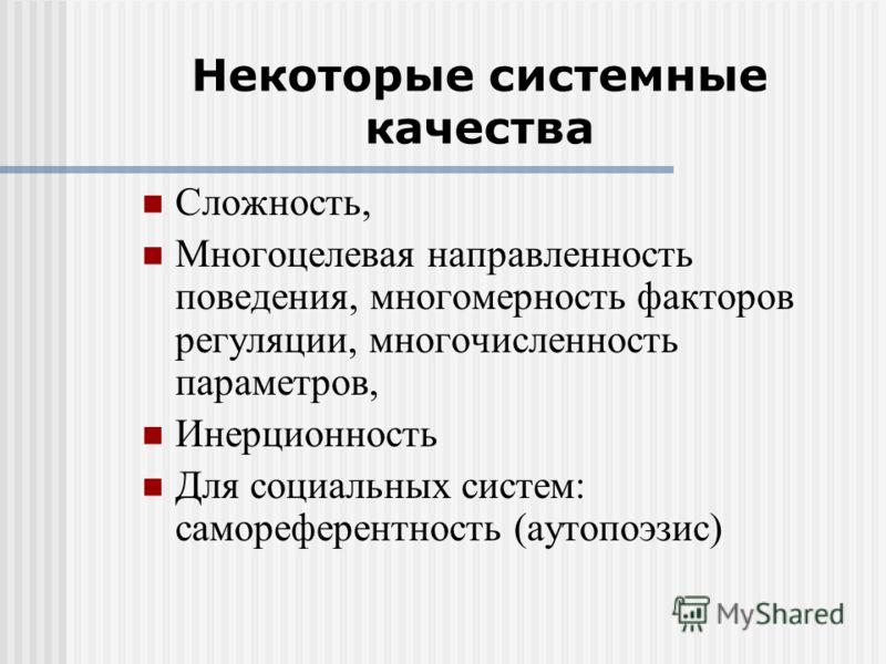 Некоторые системные качества Сложность, Многоцелевая направленность поведения, многомерность факторов регуляции, многочисленность параметров, Инерционность Для социальных систем: самореферентность (аутопоэзис)