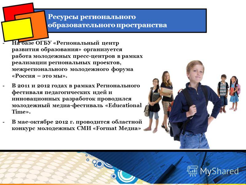-На базе ОГБУ «Региональный центр развития образования» организуется работа молодежных пресс-центров в рамках реализации региональных проектов, межрегионального молодежного форума «Россия – это мы». -В 2011 и 2012 годах в рамках Регионального фестива