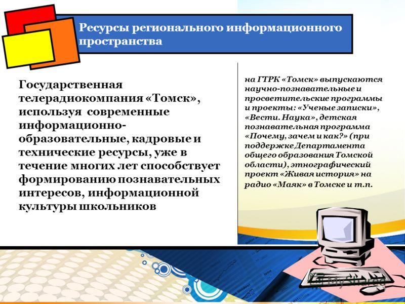 Государственная телерадиокомпания «Томск», используя современные информационно- образовательные, кадровые и технические ресурсы, уже в течение многих лет способствует формированию познавательных интересов, информационной культуры школьников Ресурсы р