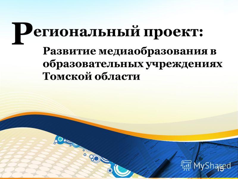 15 егиональный проект: Р Развитие медиаобразования в образовательных учреждениях Томской области