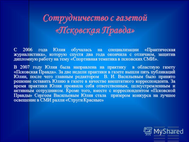 Сотрудничество с газетой «Псковская Правда» С 2006 года Юлия обучалась на специализации «Практическая журналистика», которую спустя два года окончила с отличием, защитив дипломную работу на тему «Спортивная тематика в псковских СМИ». В 2007 году Юлия
