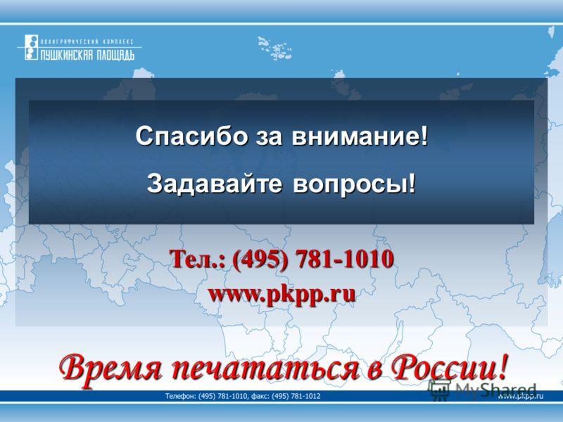 Тел.: (495) 781-1010 www.pkpp.ru Время печататься в России! Спасибо за внимание! Задавайте вопросы!