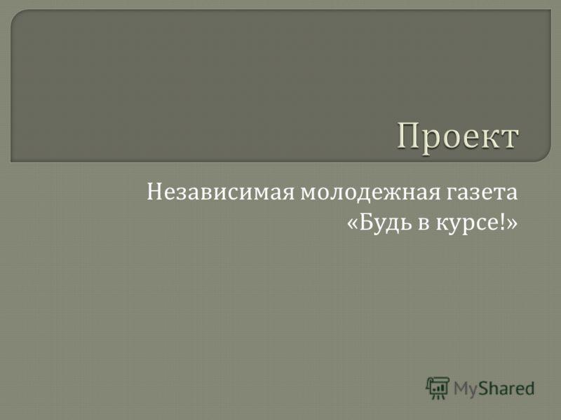 Независимая молодежная газета « Будь в курсе !»