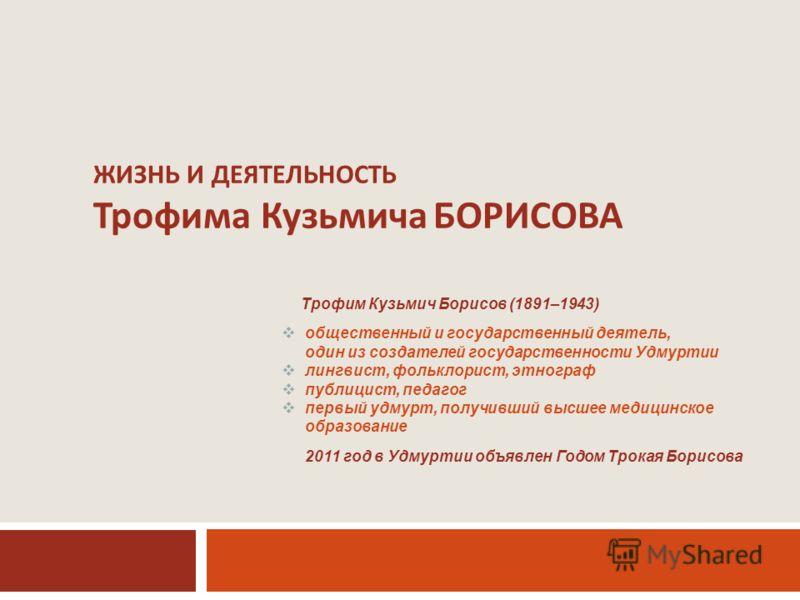 ЖИЗНЬ И ДЕЯТЕЛЬНОСТЬ Трофима Кузьмича БОРИСОВА Трофим Кузьмич Борисов (1891–1943) общественный и государственный деятель, один из создателей государственности Удмуртии лингвист, фольклорист, этнограф публицист, педагог первый удмурт, получивший высше
