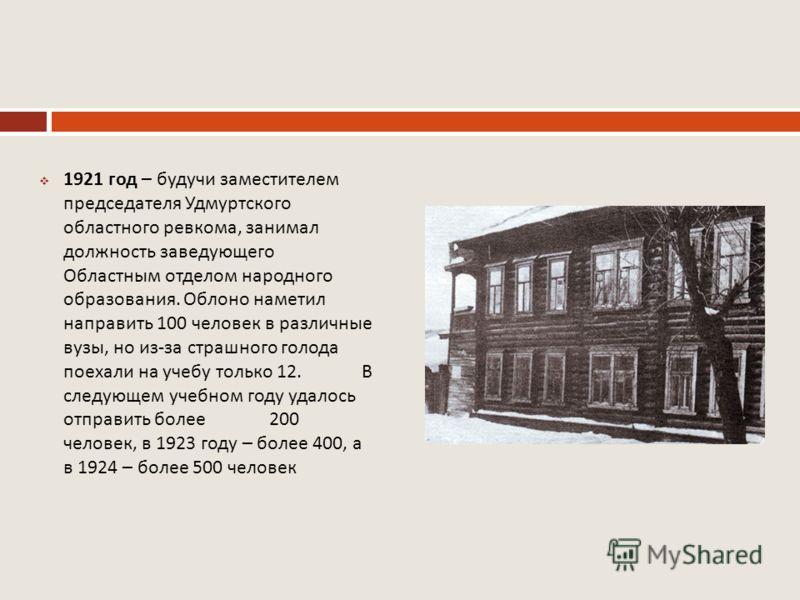 1921 год – будучи заместителем председателя Удмуртского областного ревкома, занимал должность заведующего Областным отделом народного образования. Облоно наметил направить 100 человек в различные вузы, но из - за страшного голода поехали на учебу тол