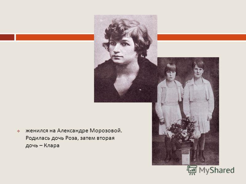 женился на Александре Морозовой. Родилась дочь Роза, затем вторая дочь – Клара