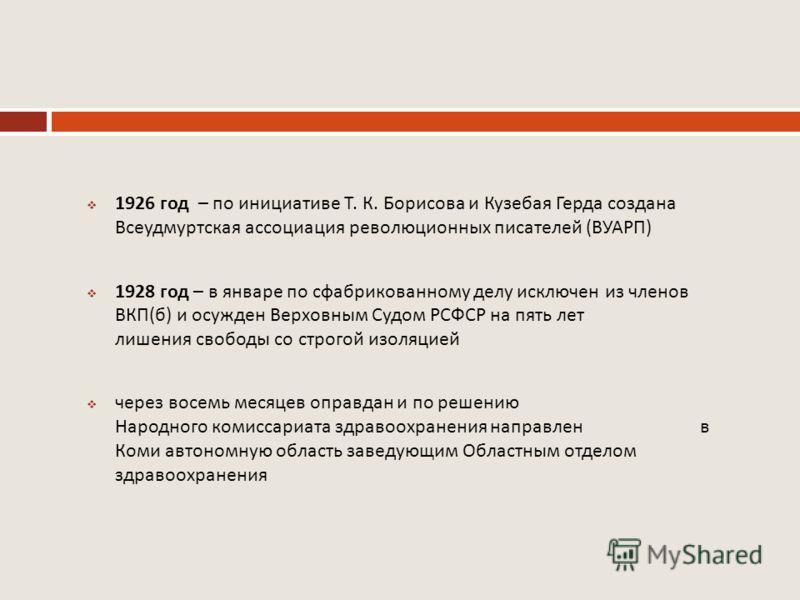 1926 год – по инициативе Т. К. Борисова и Кузебая Герда создана Всеудмуртская ассоциация революционных писателей ( ВУАРП ) 1928 год – в январе по сфабрикованному делу исключен из членов ВКП ( б ) и осужден Верховным Судом РСФСР на пять лет лишения св
