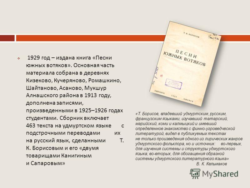1929 год – издана книга « Песни южных вотяков ». Основная часть материала собрана в деревнях Кизеково, Кучеряново, Ромашкино, Шайтаново, Асаново, Мукшур Алнашского района в 1913 году, дополнена записями, произведенными в 1925–1926 годах студентами. С