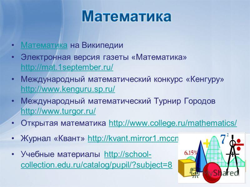 Математика на ВикипедииМатематика Электронная версия газеты «Математика» http://mat.1september.ru/ http://mat.1september.ru/ Международный математический конкурс «Кенгуру» http://www.kenguru.sp.ru/ http://www.kenguru.sp.ru/ Международный математическ