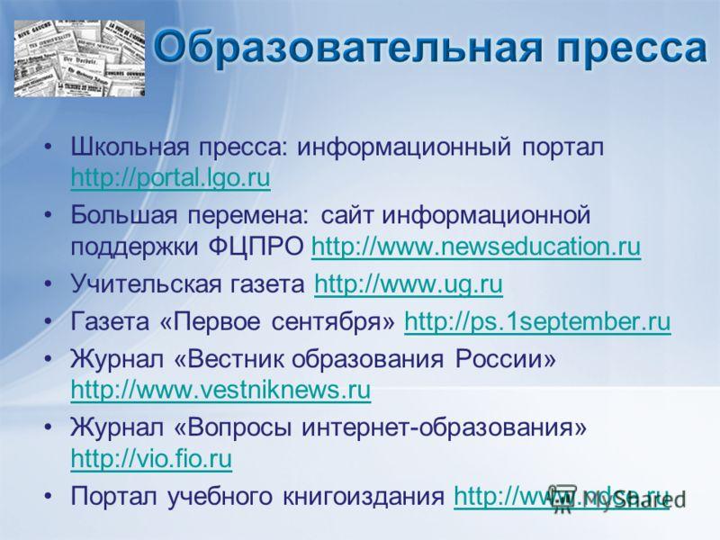 Школьная пресса: информационный портал http://portal.lgo.ru http://portal.lgo.ru Большая перемена: сайт информационной поддержки ФЦПРО http://www.newseducation.ruhttp://www.newseducation.ru Учительская газета http://www.ug.ruhttp://www.ug.ru Газета «
