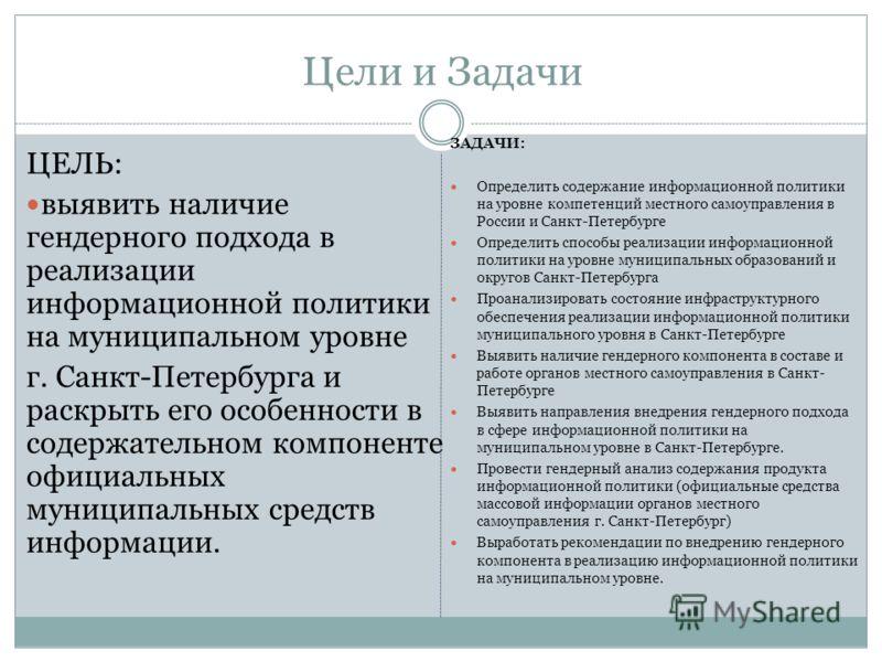 Цели и Задачи ЦЕЛЬ: выявить наличие гендерного подхода в реализации информационной политики на муниципальном уровне г. Санкт-Петербурга и раскрыть его особенности в содержательном компоненте официальных муниципальных средств информации. ЗАДАЧИ: Опред