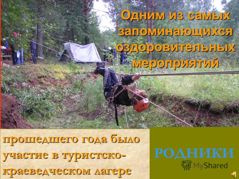 Одним из самых запоминающихся оздоровительных мероприятий прошедшего года было участие в туристско- краеведческом лагере РОДНИКИ
