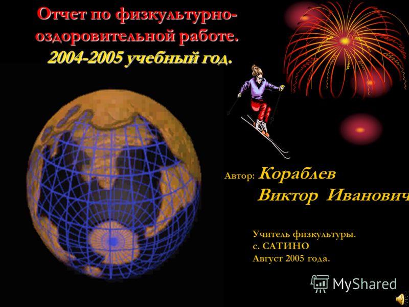 Отчет по физкультурно- оздоровительной работе. 2004-2005 учебный год. Автор: Кораблев Виктор Иванович Учитель физкультуры. с. САТИНО Август 2005 года.