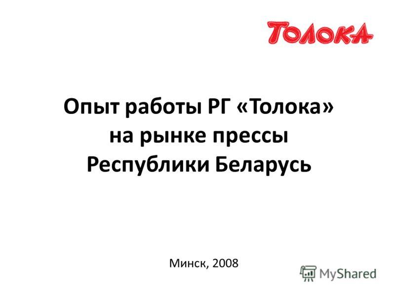 Опыт работы РГ «Толока» на рынке прессы Республики Беларусь Минск, 2008