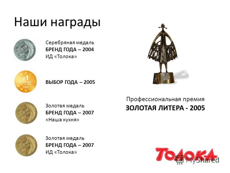 Наши награды Серебряная медаль БРЕНД ГОДА – 2004 ИД «Толока» Золотая медаль БРЕНД ГОДА – 2007 «Наша кухня» Золотая медаль БРЕНД ГОДА – 2007 ИД «Толока» Профессиональная премия ЗОЛОТАЯ ЛИТЕРА - 2005 ВЫБОР ГОДА – 2005