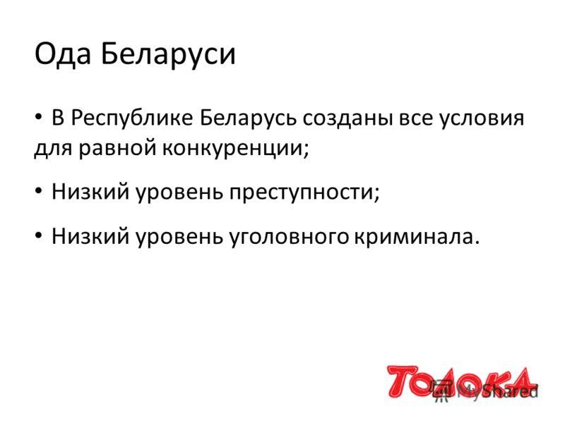 Ода Беларуси В Республике Беларусь созданы все условия для равной конкуренции; Низкий уровень преступности; Низкий уровень уголовного криминала.