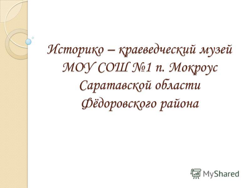 Историко – краеведческий музей МОУ СОШ 1 п. Мокроус Саратавской области Фёдоровского района