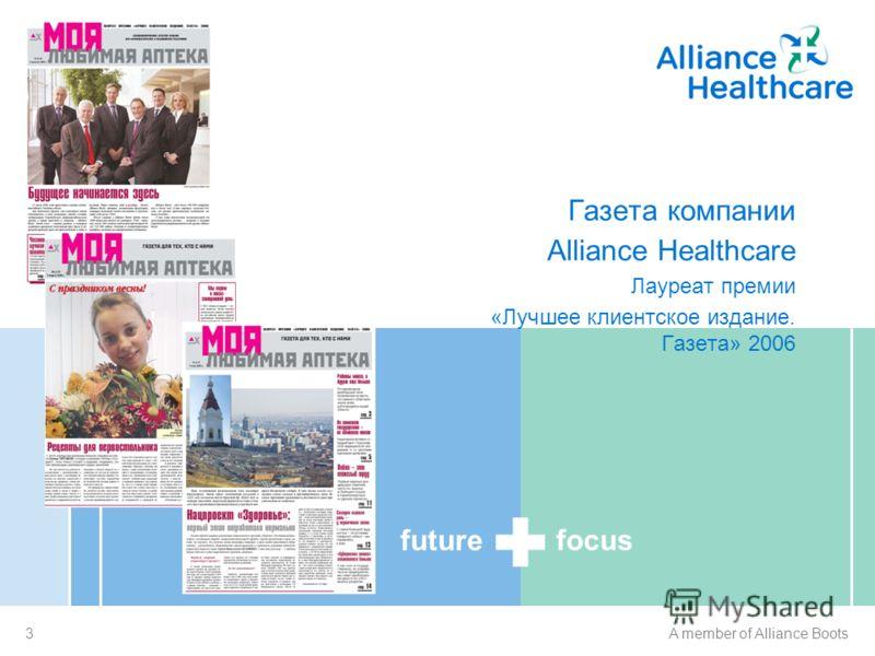 future focus 3A member of Alliance Boots «Моя любимая аптека» Газета компании Alliance Healthcare Лауреат премии «Лучшее клиентское издание. Газета» 2006