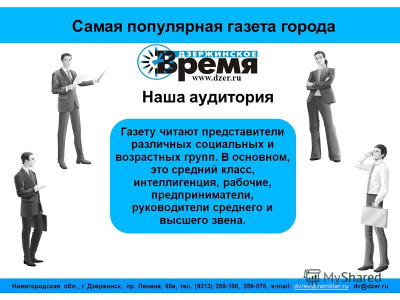 www.dzer.ru Самая популярная газета города Наша аудитория Газету читают представители различных социальных и возрастных групп. В основном, это средний класс, интеллигенция, рабочие, предприниматели, руководители среднего и высшего звена. Нижегородска