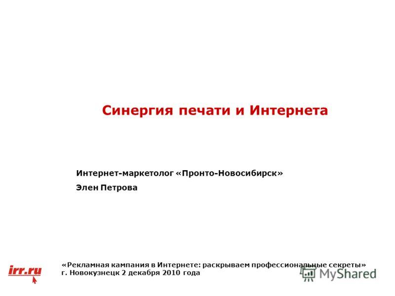 Синергия печати и Интернета Интернет-маркетолог «Пронто-Новосибирск» Элен Петрова «Рекламная кампания в Интернете: раскрываем профессиональные секреты» г. Новокузнецк 2 декабря 2010 года