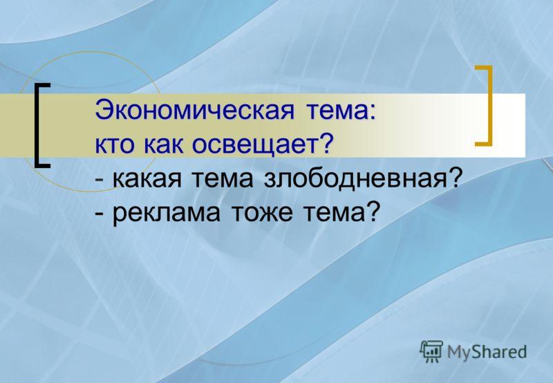 Экономическая тема: кто как освещает? Экономическая тема: кто как освещает? - какая тема злободневная? - реклама тоже тема?