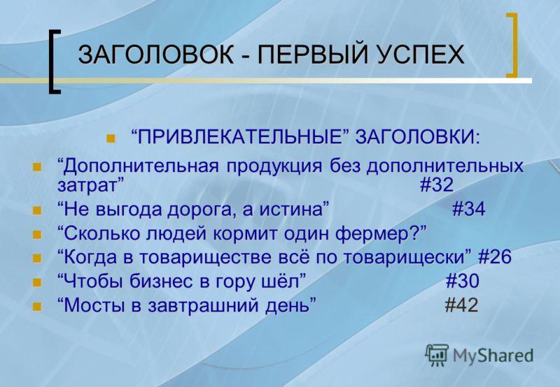 ЗАГОЛОВОК - ПЕРВЫЙ УСПЕХ ПРИВЛЕКАТЕЛЬНЫЕ ЗАГОЛОВКИ: ПРИВЛЕКАТЕЛЬНЫЕ ЗАГОЛОВКИ: Дополнительная продукция без дополнительных затрат #32 Дополнительная продукция без дополнительных затрат #32 Не выгода дорога, а истина #34 Не выгода дорога, а истина #34