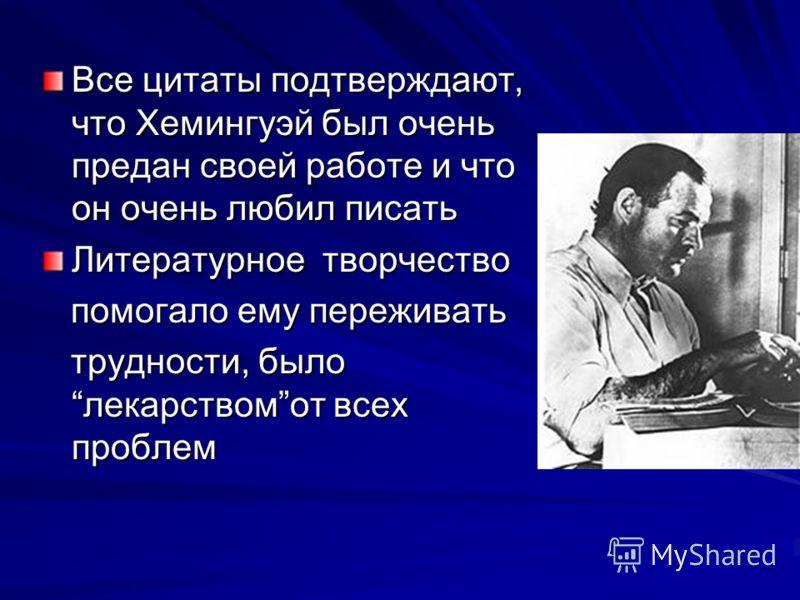 Все цитаты подтверждают, что Хемингуэй был очень предан своей работе и что он очень любил писать Литературное творчество помогало ему переживать помогало ему переживать трудности, былолекарствомот всех проблем трудности, былолекарствомот всех проблем