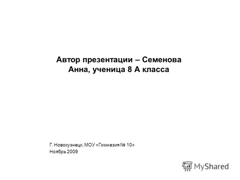 Автор презентации – Семенова Анна, ученица 8 А класса Г. Новокузнецк, МОУ «Гимназия 10» Ноябрь 2009